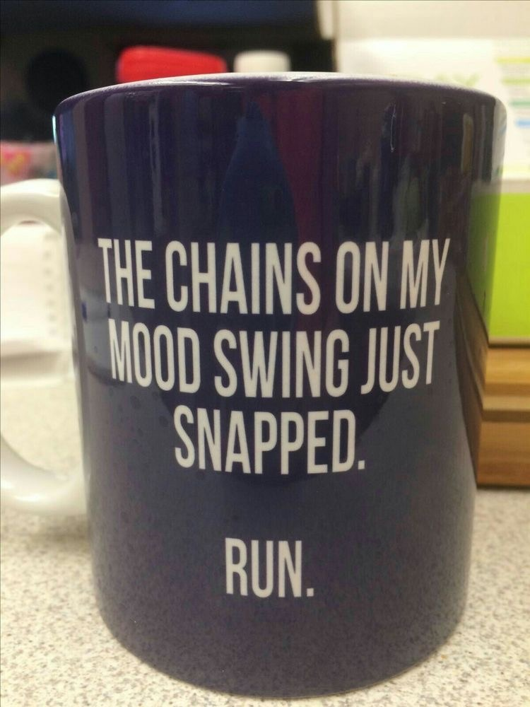 The chains of my mood swing just snapped. Run.